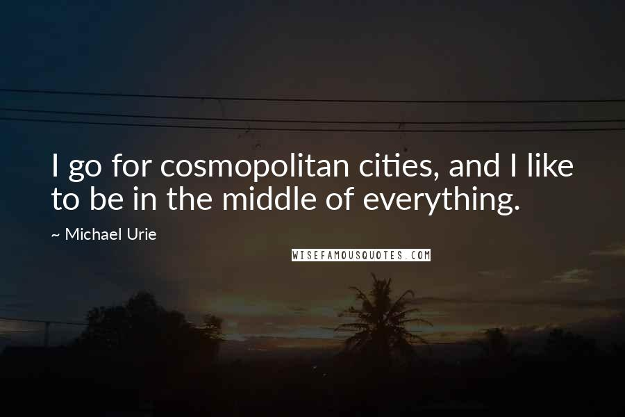 Michael Urie quotes: I go for cosmopolitan cities, and I like to be in the middle of everything.