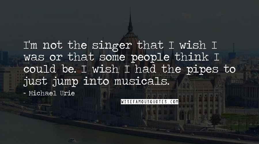 Michael Urie quotes: I'm not the singer that I wish I was or that some people think I could be. I wish I had the pipes to just jump into musicals.