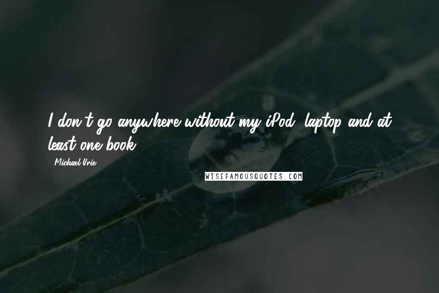 Michael Urie quotes: I don't go anywhere without my iPod, laptop and at least one book.