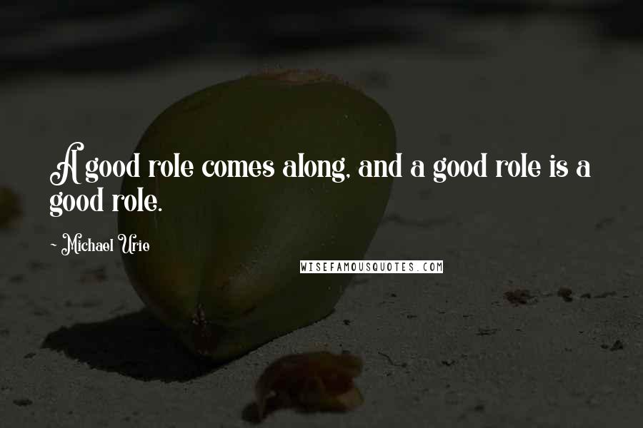Michael Urie quotes: A good role comes along, and a good role is a good role.