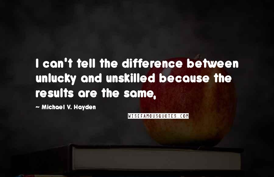 Michael V. Hayden quotes: I can't tell the difference between unlucky and unskilled because the results are the same,