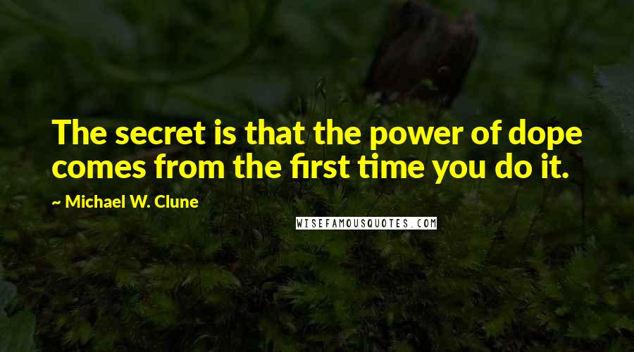 Michael W. Clune quotes: The secret is that the power of dope comes from the first time you do it.