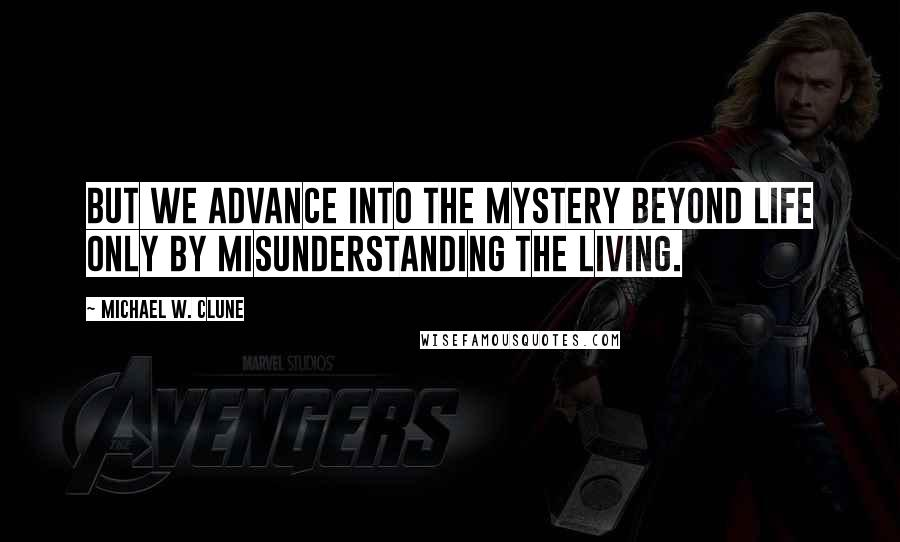 Michael W. Clune quotes: But we advance into the mystery beyond life only by misunderstanding the living.