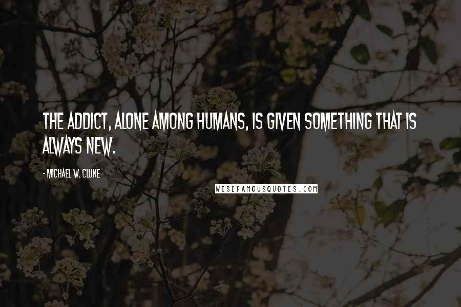 Michael W. Clune quotes: The addict, alone among humans, is given something that is always new.