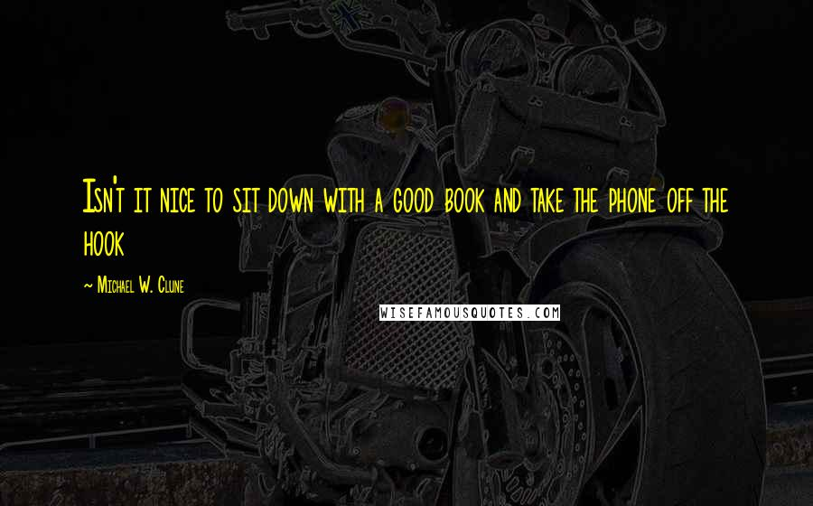 Michael W. Clune quotes: Isn't it nice to sit down with a good book and take the phone off the hook