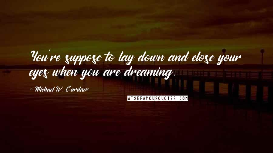 Michael W. Gardner quotes: You're suppose to lay down and close your eyes when you are dreaming.