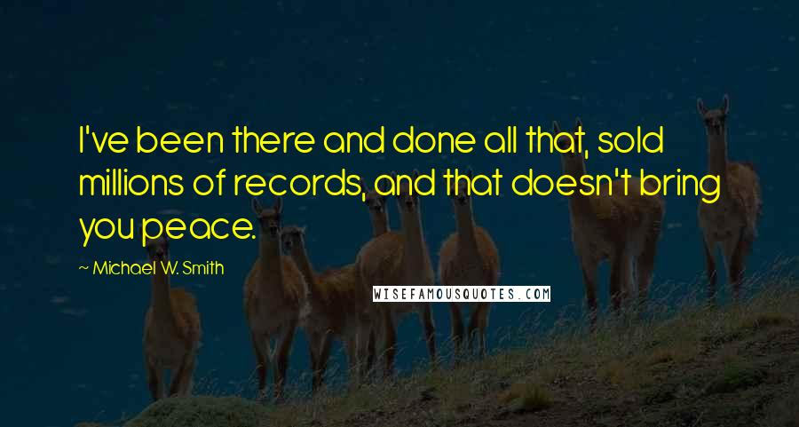 Michael W. Smith quotes: I've been there and done all that, sold millions of records, and that doesn't bring you peace.