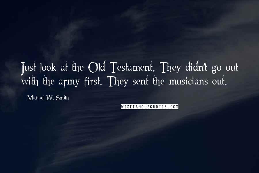 Michael W. Smith quotes: Just look at the Old Testament. They didn't go out with the army first. They sent the musicians out.