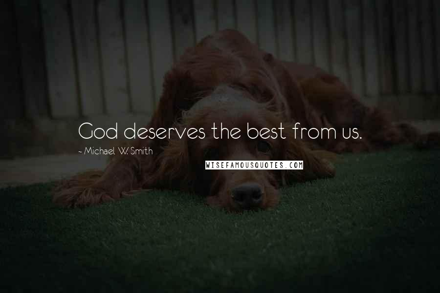 Michael W. Smith quotes: God deserves the best from us.