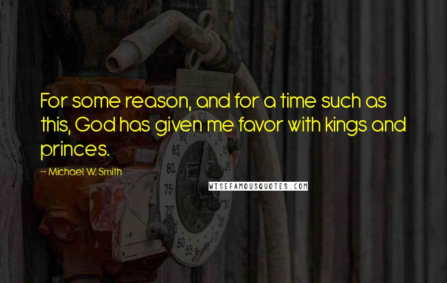 Michael W. Smith quotes: For some reason, and for a time such as this, God has given me favor with kings and princes.