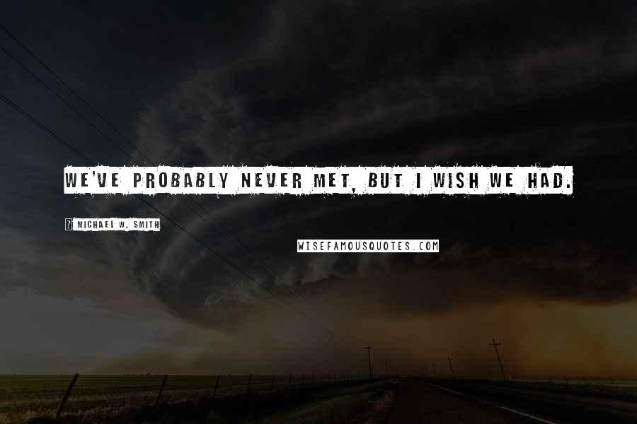Michael W. Smith quotes: We've probably never met, but I wish we had.