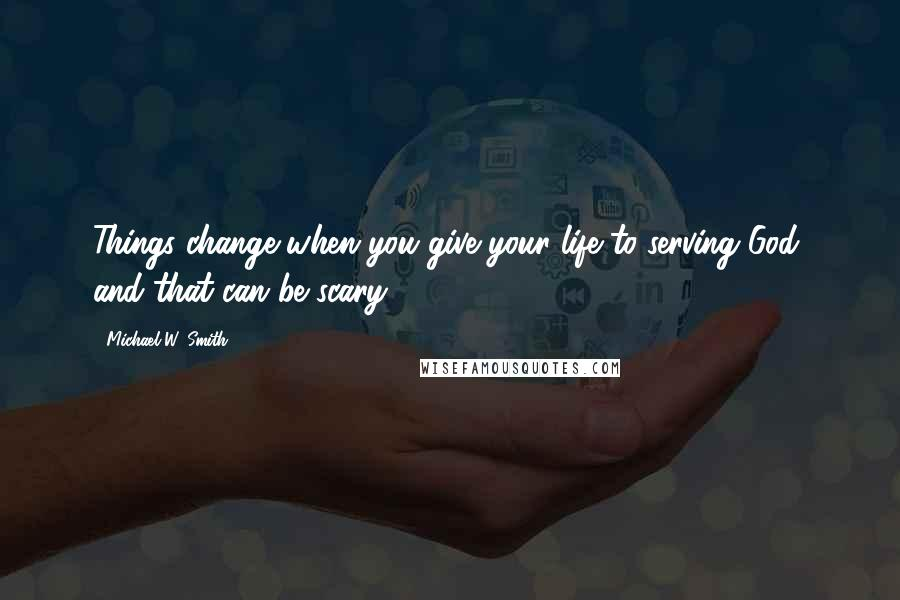 Michael W. Smith quotes: Things change when you give your life to serving God, and that can be scary.