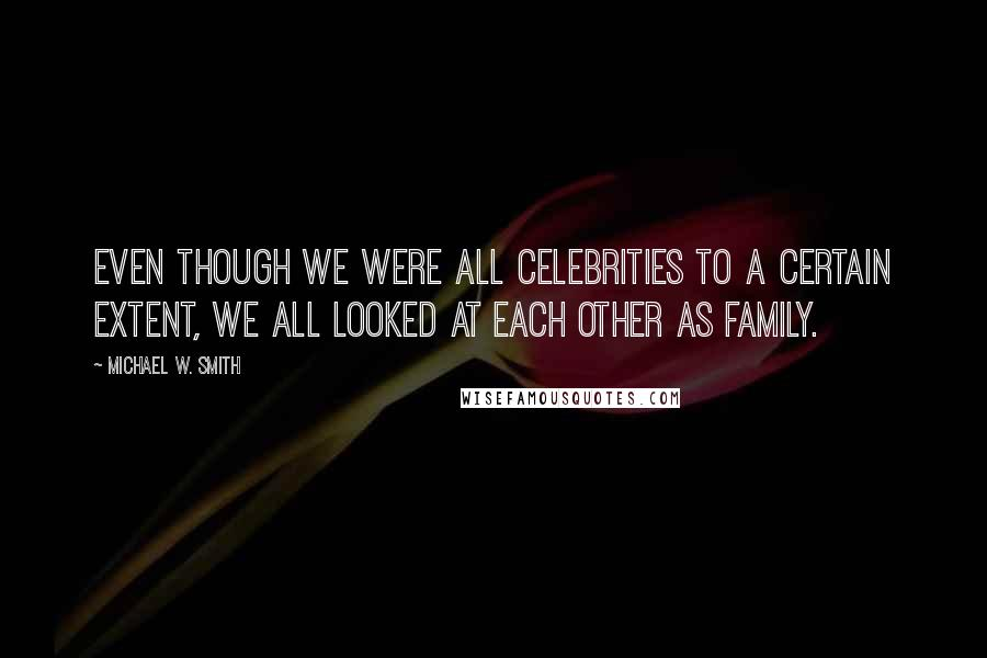 Michael W. Smith quotes: Even though we were all celebrities to a certain extent, we all looked at each other as family.