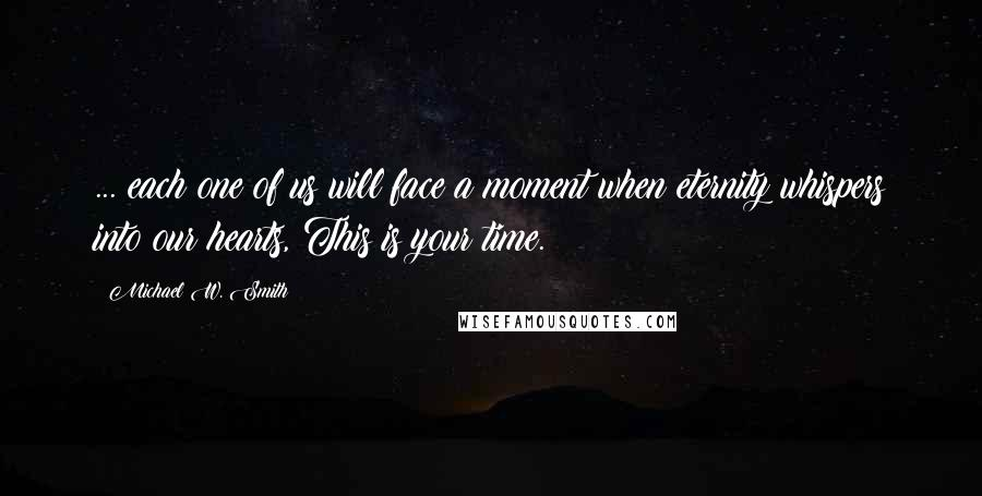 Michael W. Smith quotes: ... each one of us will face a moment when eternity whispers into our hearts, This is your time.