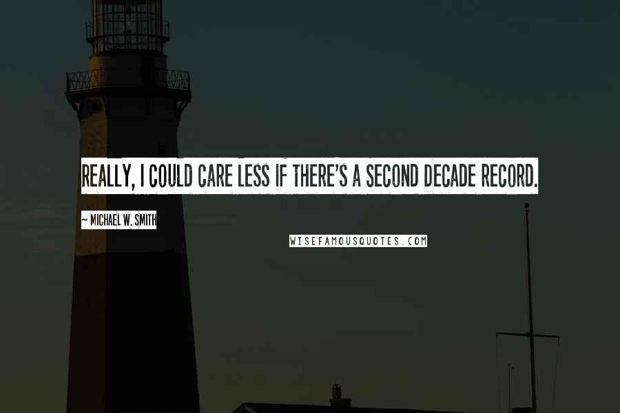 Michael W. Smith quotes: Really, I could care less if there's a Second Decade record.