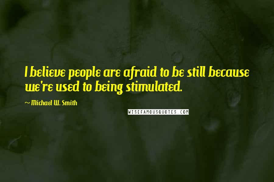 Michael W. Smith quotes: I believe people are afraid to be still because we're used to being stimulated.