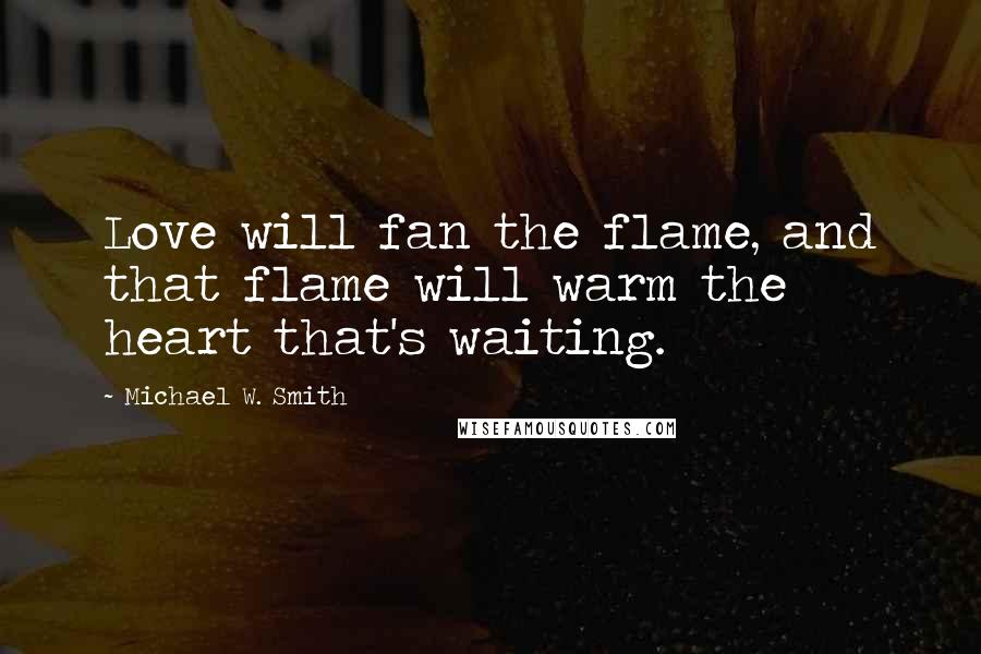 Michael W. Smith quotes: Love will fan the flame, and that flame will warm the heart that's waiting.