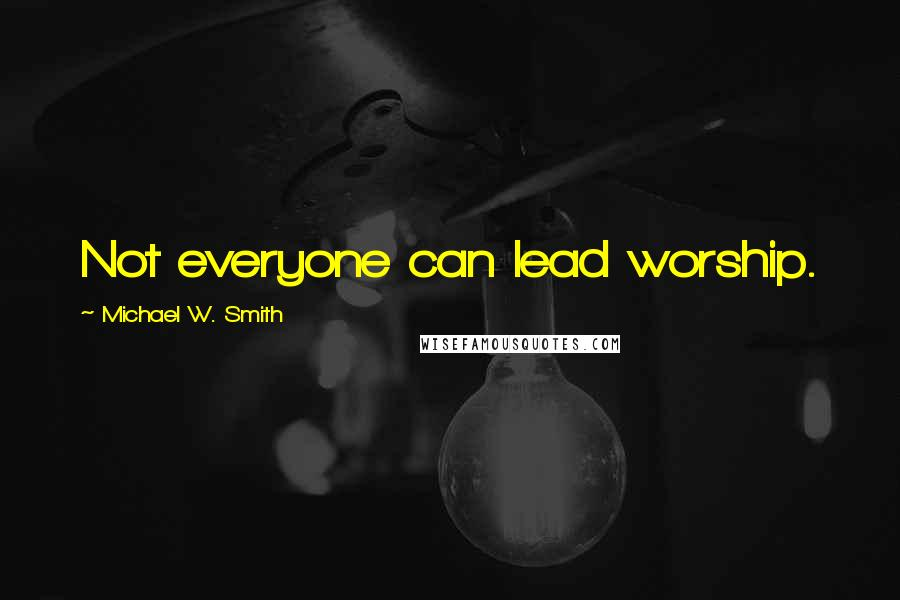 Michael W. Smith quotes: Not everyone can lead worship.