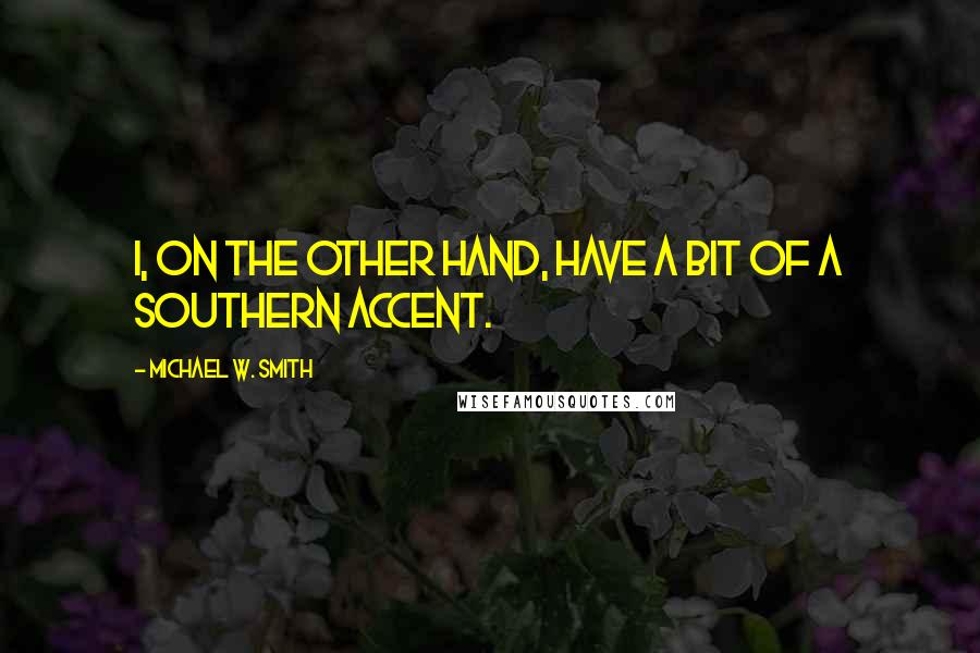 Michael W. Smith quotes: I, on the other hand, have a bit of a southern accent.