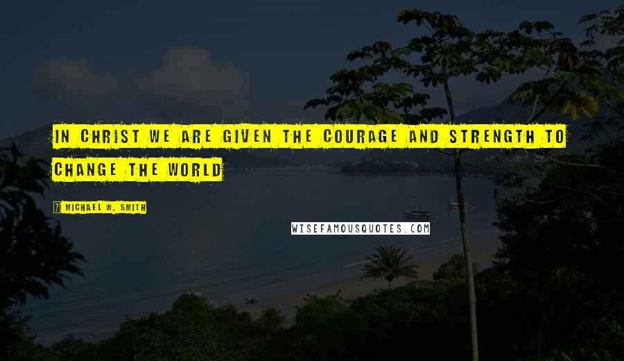 Michael W. Smith quotes: In Christ we are given the courage and strength to change the world