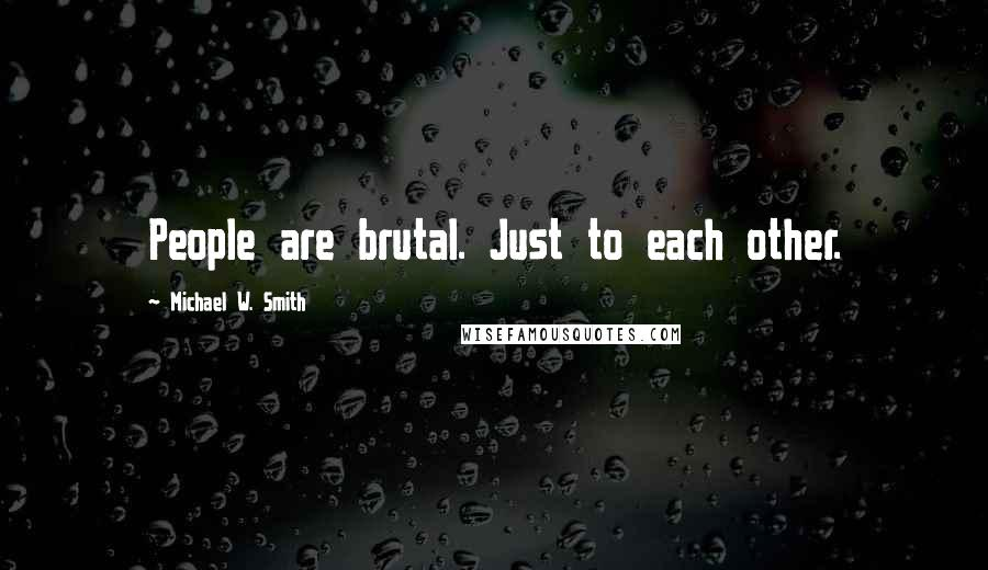 Michael W. Smith quotes: People are brutal. Just to each other.