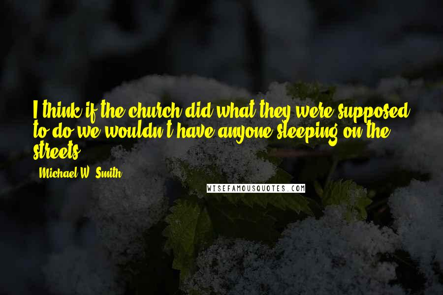 Michael W. Smith quotes: I think if the church did what they were supposed to do we wouldn't have anyone sleeping on the streets.