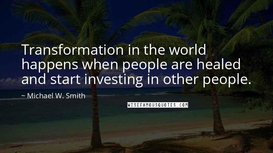 Michael W. Smith quotes: Transformation in the world happens when people are healed and start investing in other people.