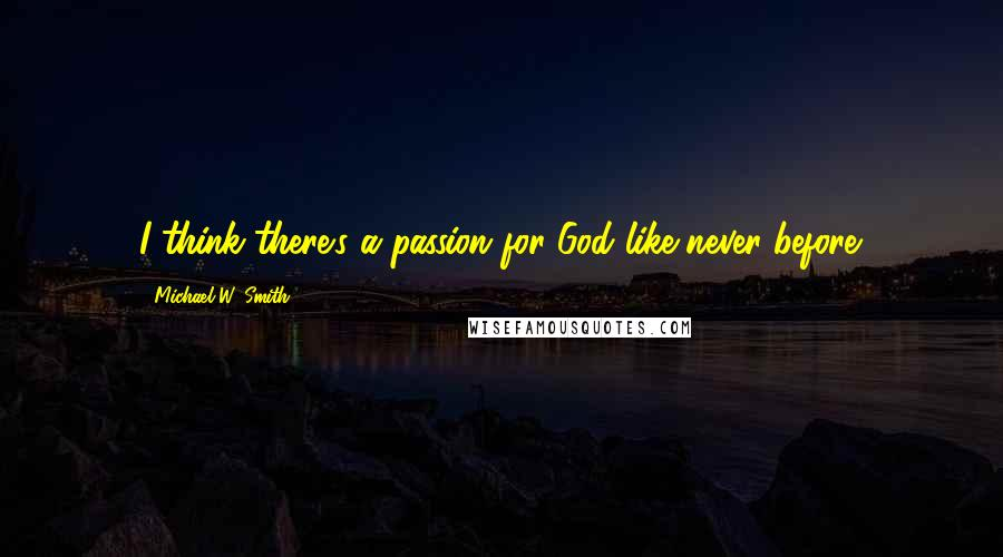 Michael W. Smith quotes: I think there's a passion for God like never before.