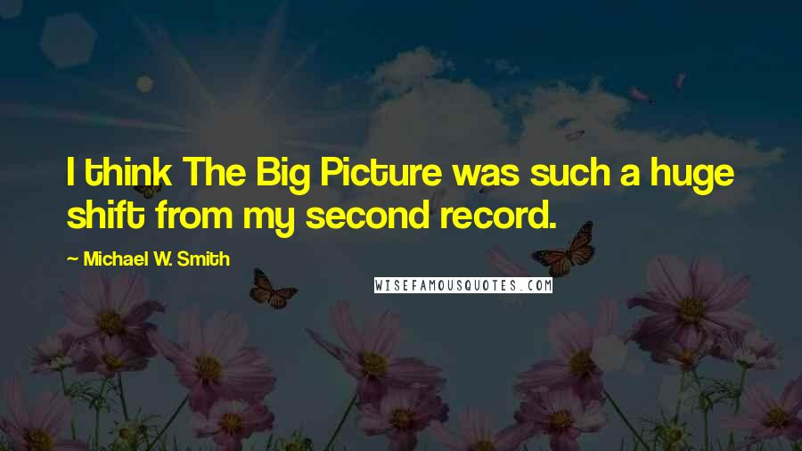 Michael W. Smith quotes: I think The Big Picture was such a huge shift from my second record.
