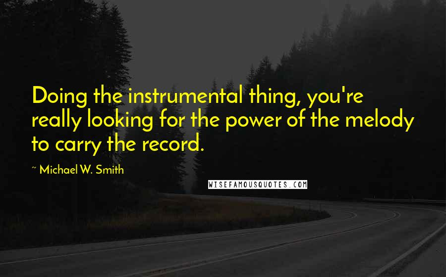Michael W. Smith quotes: Doing the instrumental thing, you're really looking for the power of the melody to carry the record.