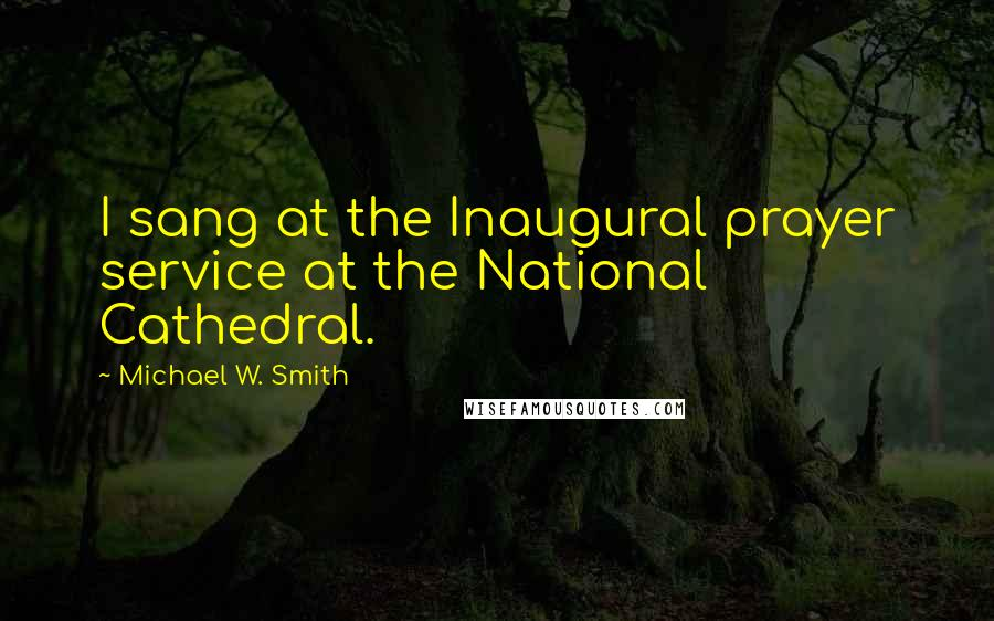 Michael W. Smith quotes: I sang at the Inaugural prayer service at the National Cathedral.