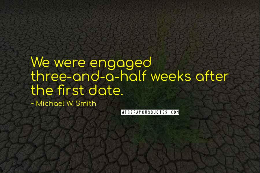 Michael W. Smith quotes: We were engaged three-and-a-half weeks after the first date.