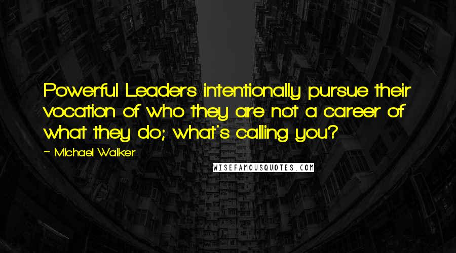 Michael Walker quotes: Powerful Leaders intentionally pursue their vocation of who they are not a career of what they do; what's calling you?