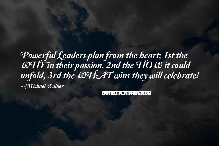 Michael Walker quotes: Powerful Leaders plan from the heart; 1st the WHY in their passion, 2nd the HOW it could unfold, 3rd the WHAT wins they will celebrate!