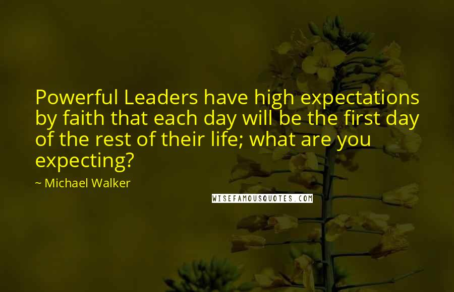 Michael Walker quotes: Powerful Leaders have high expectations by faith that each day will be the first day of the rest of their life; what are you expecting?