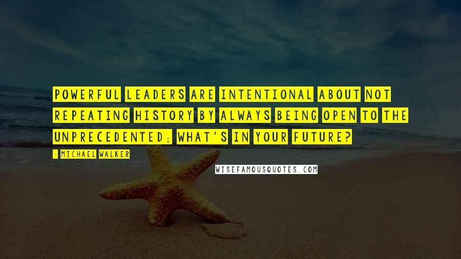 Michael Walker quotes: Powerful Leaders are intentional about not repeating history by always being open to the unprecedented; what's in your future?