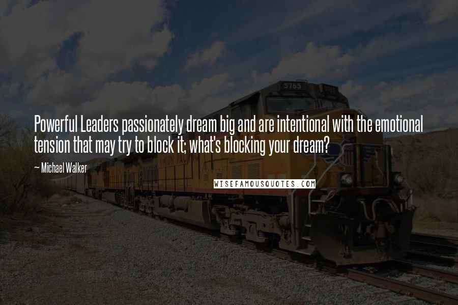 Michael Walker quotes: Powerful Leaders passionately dream big and are intentional with the emotional tension that may try to block it; what's blocking your dream?