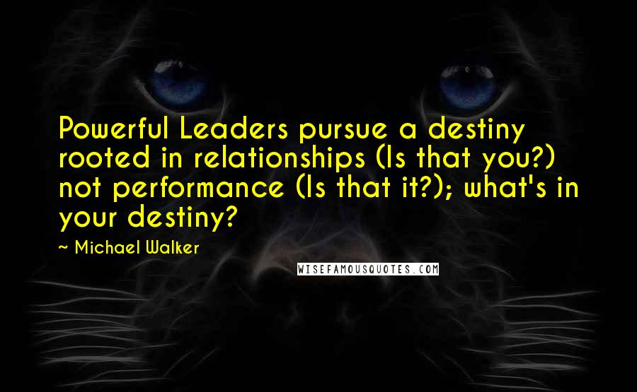 Michael Walker quotes: Powerful Leaders pursue a destiny rooted in relationships (Is that you?) not performance (Is that it?); what's in your destiny?