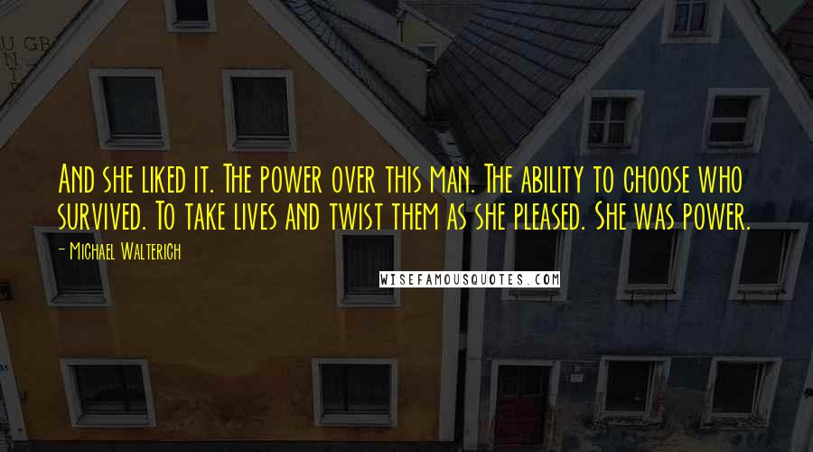 Michael Walterich quotes: And she liked it. The power over this man. The ability to choose who survived. To take lives and twist them as she pleased. She was power.