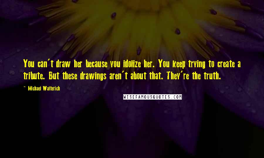 Michael Walterich quotes: You can't draw her because you idolize her. You keep trying to create a tribute. But these drawings aren't about that. They're the truth.