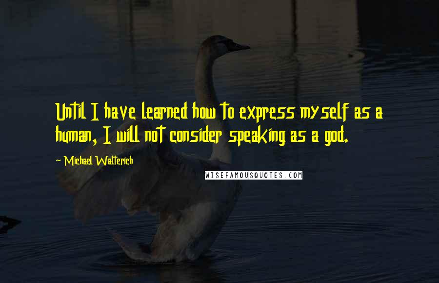 Michael Walterich quotes: Until I have learned how to express myself as a human, I will not consider speaking as a god.
