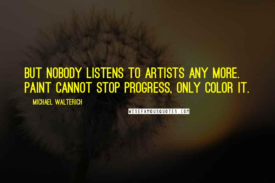 Michael Walterich quotes: But nobody listens to artists any more. Paint cannot stop progress, only color it.