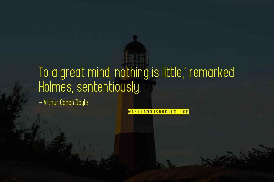 Michael Waltrip Quotes By Arthur Conan Doyle: To a great mind, nothing is little,' remarked