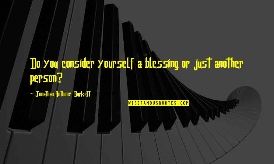 Michael Waltrip Quotes By Jonathan Anthony Burkett: Do you consider yourself a blessing or just