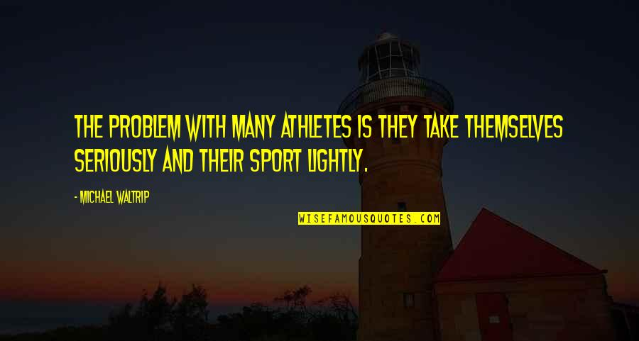 Michael Waltrip Quotes By Michael Waltrip: The problem with many athletes is they take