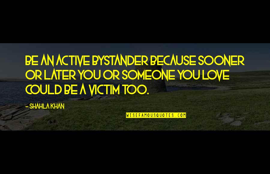 Michael Waltrip Quotes By Shahla Khan: Be an active bystander because sooner or later