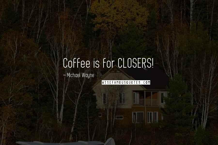 Michael Wayne quotes: Coffee is for CLOSERS!