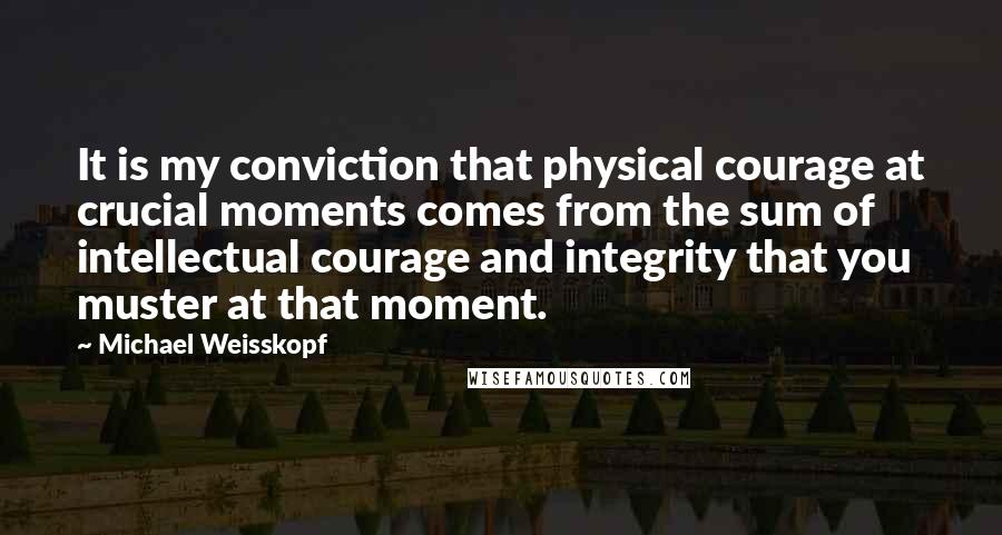 Michael Weisskopf quotes: It is my conviction that physical courage at crucial moments comes from the sum of intellectual courage and integrity that you muster at that moment.