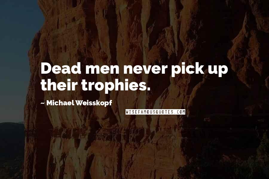 Michael Weisskopf quotes: Dead men never pick up their trophies.