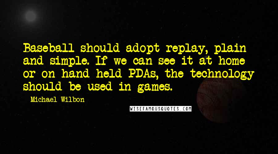 Michael Wilbon quotes: Baseball should adopt replay, plain and simple. If we can see it at home or on hand-held PDAs, the technology should be used in games.